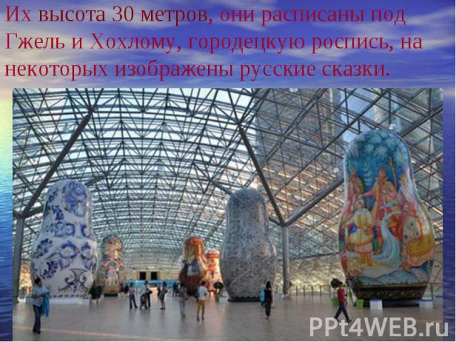 Их высота 30 метров, они расписаны под Гжель и Хохлому, городецкую роспись, на некоторых изображены русские сказки.