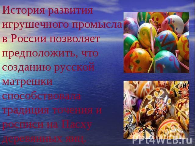 История развития игрушечного промысла в России позволяет предположить, что созданию русской матрешки способствовала традиция точения и росписи на Пасху деревянных яиц.