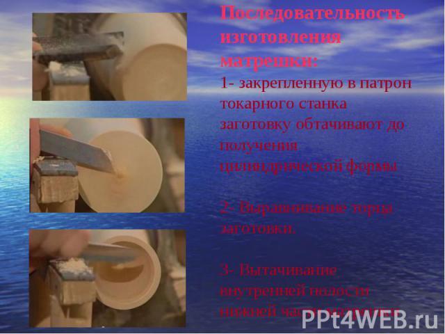 Последовательность изготовления матрешки:1- закрепленную в патрон токарного станка заготовку обтачивают до получения цилиндрической формы2- Выравнивание торца заготовки.3- Вытачивание внутренней полости нижней части матрешки