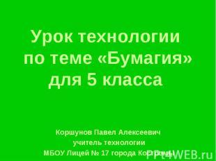Урок технологии по теме «Бумагия» для 5 класса Коршунов Павел Алексеевич учитель