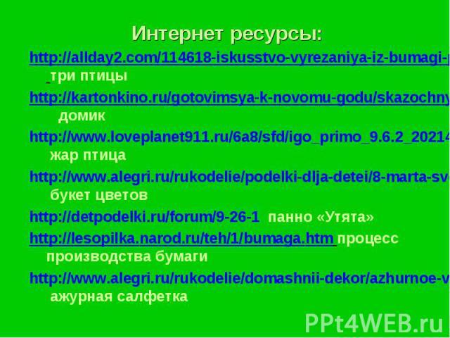 Интернет ресурсы:Интернет ресурсы:http://allday2.com/114618-iskusstvo-vyrezaniya-iz-bumagi-paper-work.html три птицыhttp://kartonkino.ru/gotovimsya-k-novomu-godu/skazochnyiy-domik-iz-bumagi-master-klass/ домикhttp://www.loveplanet911.ru/6a8/sfd/igo_…