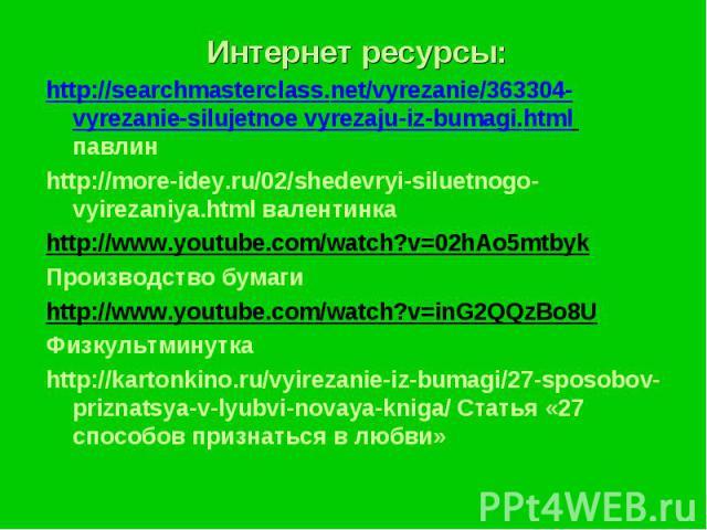 Интернет ресурсы:Интернет ресурсы:http://searchmasterclass.net/vyrezanie/363304-vyrezanie-silujetnoe vyrezaju-iz-bumagi.html павлинhttp://more-idey.ru/02/shedevryi-siluetnogo-vyirezaniya.html валентинкаhttp://www.youtube.com/watch?v=02hAo5mtbykПроиз…