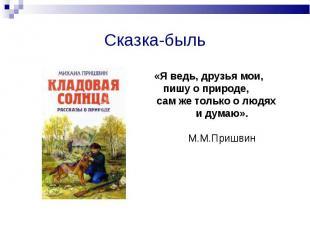 Сказка-быльЯ ведь, друзья мои, пишу о природе, сам же только о людях и думаю».М.