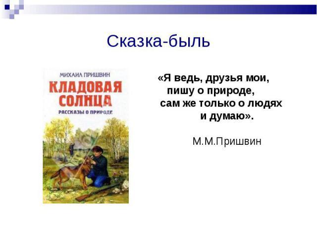 Сказка-быльЯ ведь, друзья мои, пишу о природе, сам же только о людях и думаю».М.М.Пришвин