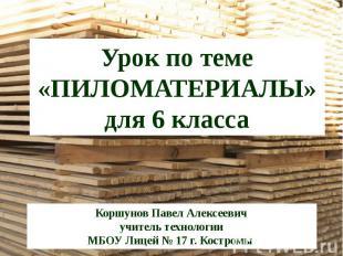 Урок по теме «ПИЛОМАТЕРИАЛЫ»для 6 классаКоршунов Павел Алексеевичучитель техноло