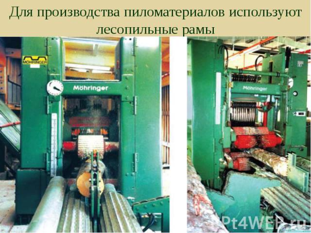 Для производства пиломатериалов используют лесопильные рамы