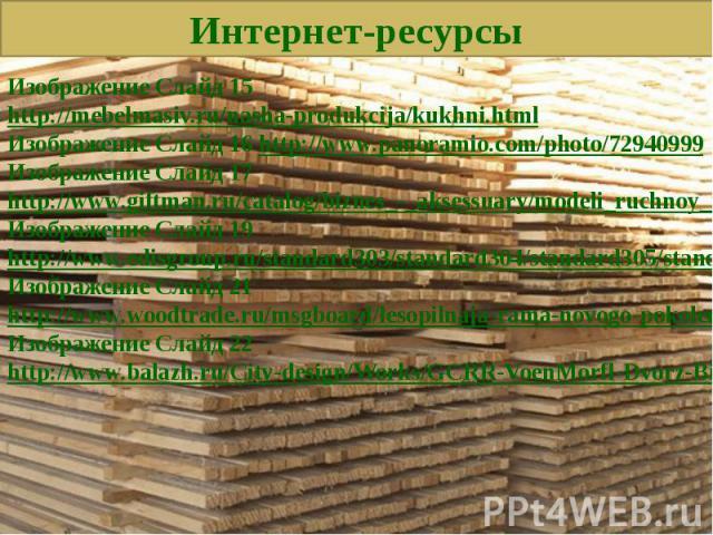 Фон Слайд 1, 2, 26 http://ivanovo-les.narod.ru/Фон Слайд 3-4 http://www.pilomat-brus.ru/Фон Слайд 5-7 http://hramushin.ru/page/info/pilomaterialy_vidy/Изображение Слайд 10-18 http://www.evrovagonka.su/gallery/cat_1/sklad_pilomaterialov.htmИзображени…