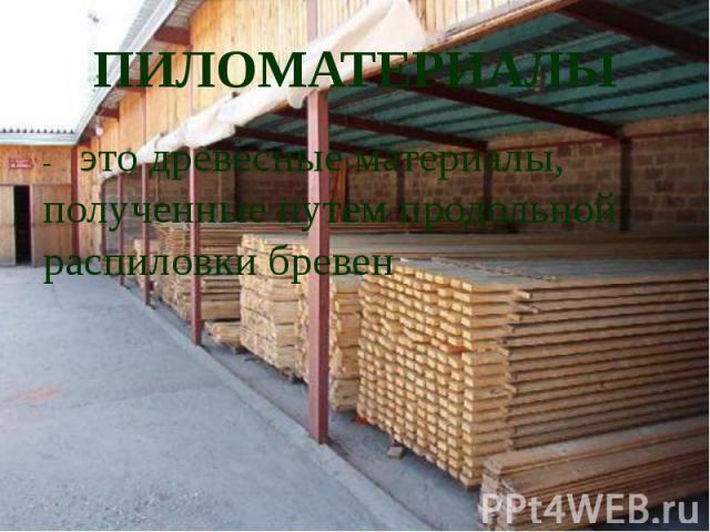 ПИЛОМАТЕРИАЛЫ- это древесные материалы, полученные путем продольной распиловки бревен