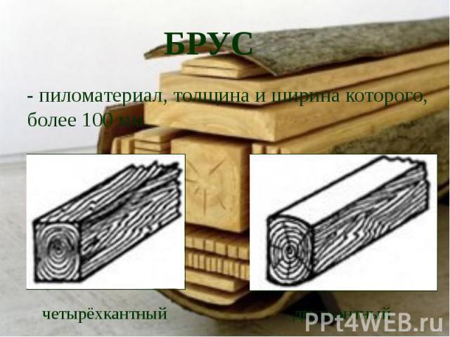 БРУС- пиломатериал, толщина и ширина которого, более 100 мм.