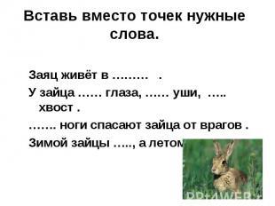 Вставь вместо точек нужные слова.Заяц живёт в ……… .У зайца …… глаза, …… уши, …..