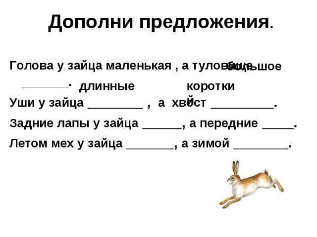 Дополни предложения.Голова у зайца маленькая , а туловище ________.Уши у зайца _______ , а хвост ________.Задние лапы у зайца _____, а передние ____.Летом мех у зайца ______, а зимой _______.