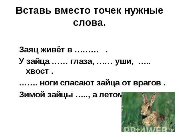 Вставь вместо точек нужные слова.Заяц живёт в ……… .У зайца …… глаза, …… уши, ….. хвост .……. ноги спасают зайца от врагов .Зимой зайцы ….., а летом …. .