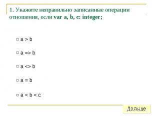 1. Укажите неправильно записанные операции отношения, если var a, b, c: integer;