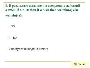 3. В результате выполнения следующих действий a :=50; if a > 10 then if a &lt