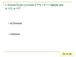 5. Каким будет условие 2 * x + 5 <= sqr(a) при x =12, a =5?