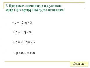 7. При каких значениях p и q условиеsqr(p+2) < sqrt(q+16) будет истинным?