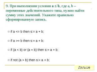 9. При выполнении условия a ≤ b, где a, b – переменные действительного типа, нуж