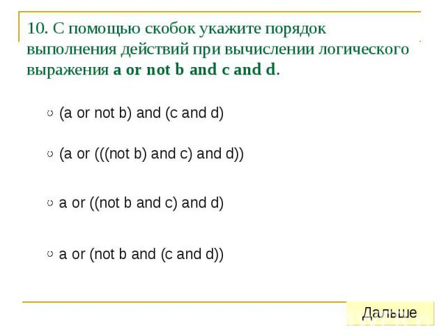 10. С помощью скобок укажите порядок выполнения действий при вычислении логического выражения a or not b and c and d.