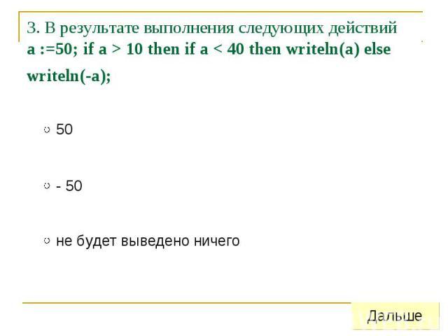 3. В результате выполнения следующих действий a :=50; if a > 10 then if a < 40 then writeln(a) else writeln(-a);