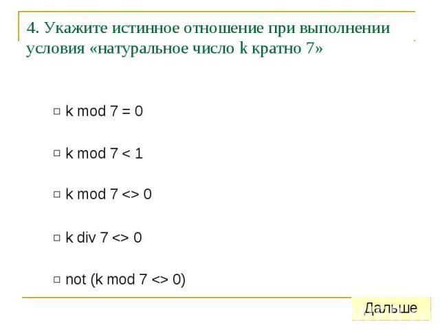 4. Укажите истинное отношение при выполнении условия «натуральное число k кратно 7»