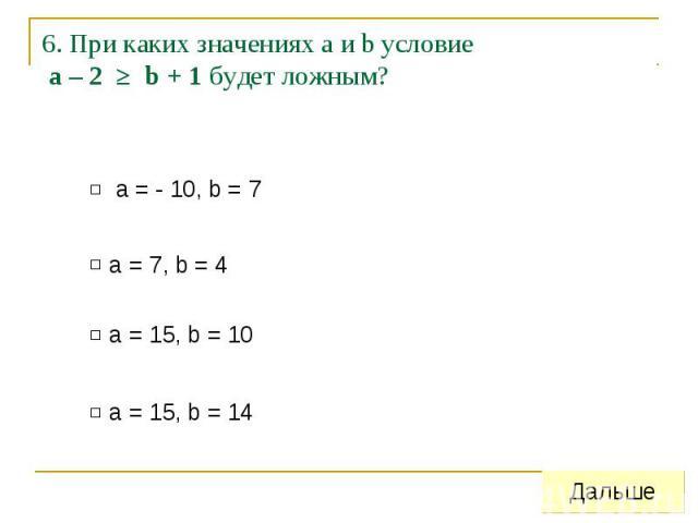 6. При каких значениях а и b условие a – 2 ≥ b + 1 будет ложным?