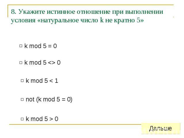 8. Укажите истинное отношение при выполнении условия «натуральное число k не кратно 5»