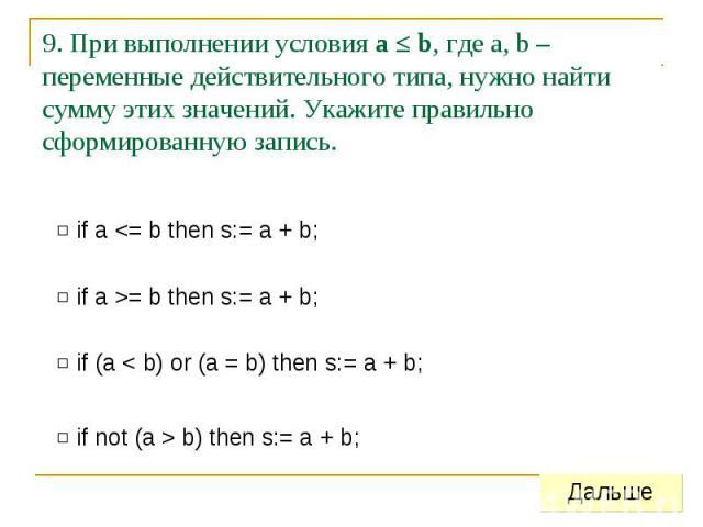 9. При выполнении условия a ≤ b, где a, b – переменные действительного типа, нужно найти сумму этих значений. Укажите правильно сформированную запись.