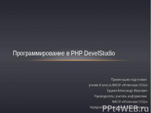 Программирование в PHP DevelStudioПрезентацию подготовил ученик 8 класса МКОУ «У