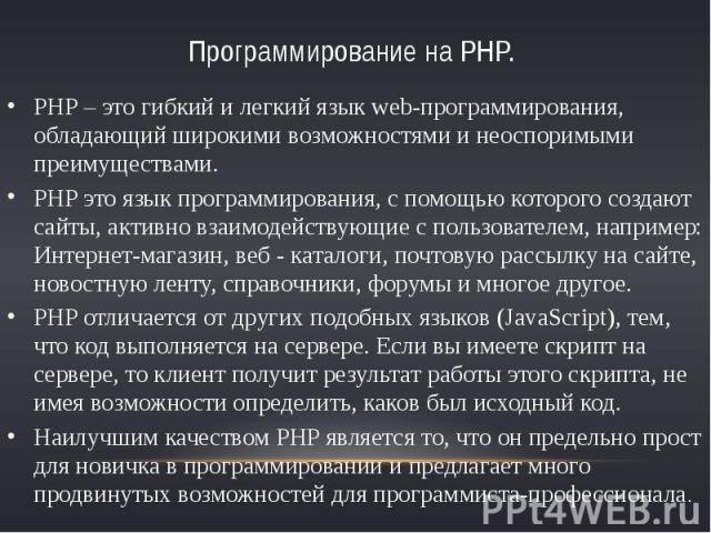Программирование на PHP. PHP – это гибкий и легкий язык web-программирования, обладающий широкими возможностями и неоспоримыми преимуществами.PHP это язык программирования, с помощью которого создают сайты, активно взаимодействующие с пользователем,…