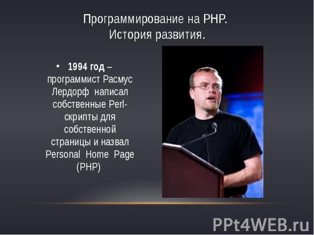 Программирование на PHP. История развития.1994 год – программист Расмус Лердорф написал собственные Perl-скрипты для собственной страницы и назвал Personal Home Page (PHP)