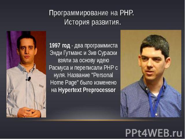 Программирование на PHP. История развития.1997 год - два программиста Энди Гутманс и Зив Сураски взяли за основу идею Расмуса и переписали PHP с нуля. Название