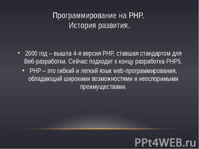 Программирование на PHP. История развития.2000 год – вышла 4-я версия PHP, ставшая стандартом для Веб-разработки. Сейчас подходит к концу разработка PHP5.PHP – это гибкий и легкий язык web-программирования, обладающий широкими возможностями и неоспо…