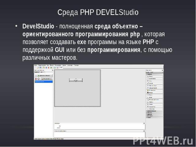 Среда PHP DEVELStudioDevelStudio -полноценнаясреда объектно – ориентированного программирования php, которая позволяет создаватьexeпрограммы на языкеPHP с поддержкойGUIили безпрограммирования, с …