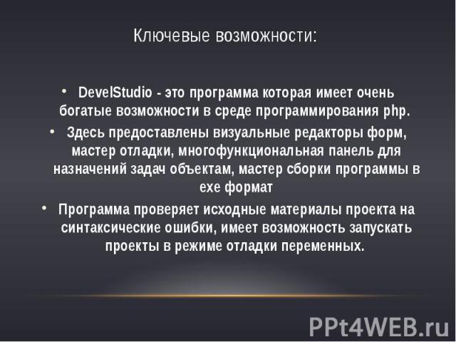 Ключевые возможности:DevelStudio - это программа которая имеет очень богатые возможности в среде программирования php. Здесь предоставлены визуальные редакторы форм, мастер отладки, многофункциональная панель для назначений задач объектам, мас…