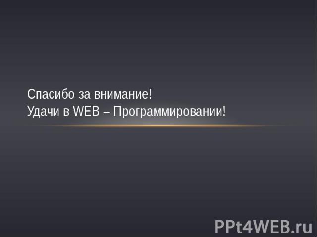 Спасибо за внимание!Удачи в WEB – Программировании!
