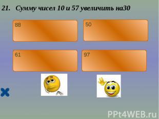 21. Сумму чисел 10 и 57 увеличить на30