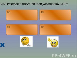26. Разность чисел 78 и 20 увеличить на 10