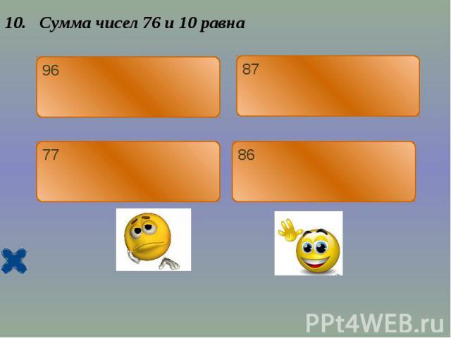 10. Сумма чисел 76 и 10 равна