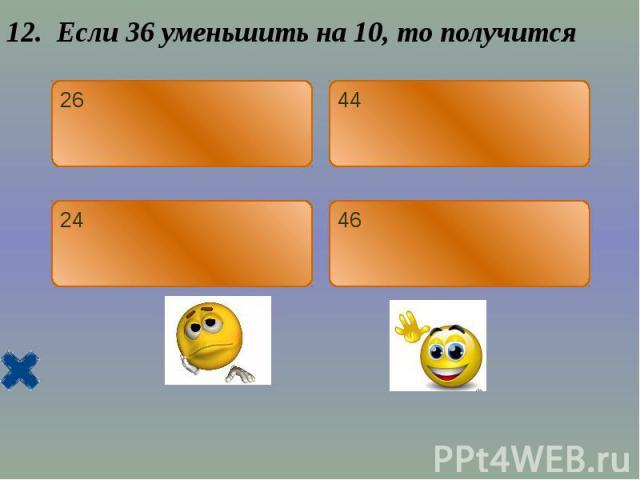 12. Если 36 уменьшить на 10, то получится