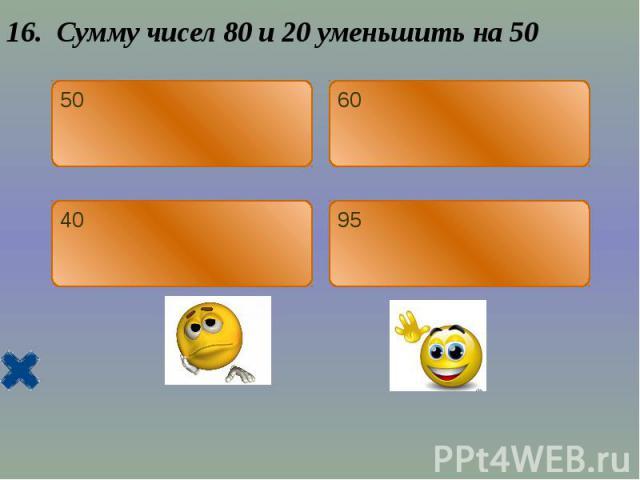 16. Сумму чисел 80 и 20 уменьшить на 50