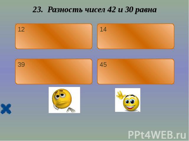 23. Разность чисел 42 и 30 равна