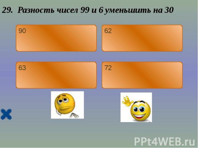 29. Разность чисел 99 и 6 уменьшить на 30