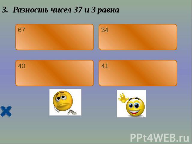 3. Разность чисел 37 и 3 равна