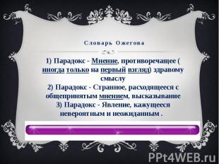 Словарь Ожегова1) Парадокс - Мнение, противоречащее (иногда только на первый взг
