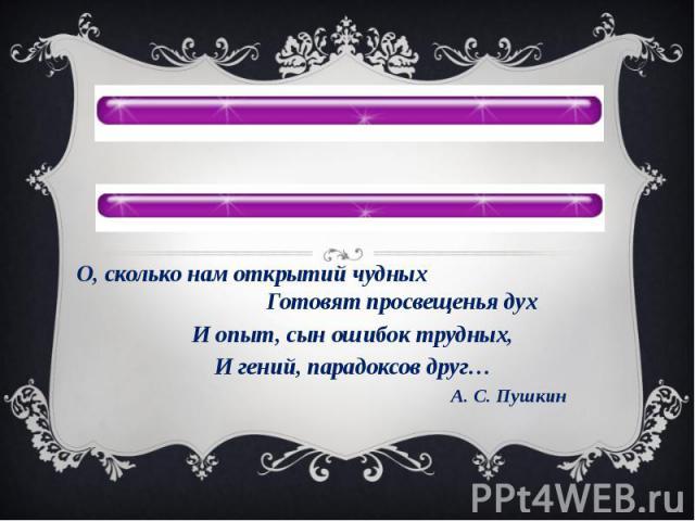 О, сколько нам открытий чудных Готовят просвещенья духИ опыт, сын ошибок трудных,И гений, парадоксов друг… А. С. Пушкин