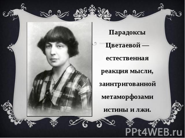 Парадоксы Цветаевой — естественная реакция мысли, заинтригованной метаморфозами истины и лжи.