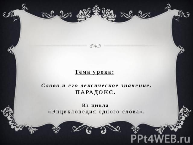 Тема урока: Слово и его лексическое значение.ПАРАДОКС.Из цикла «Энциклопедия одного слова».