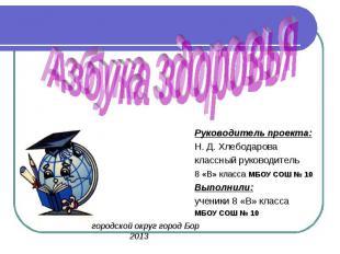 Азбука здоровья Руководитель проекта: Н. Д. Хлебодарова классный руководитель8 «