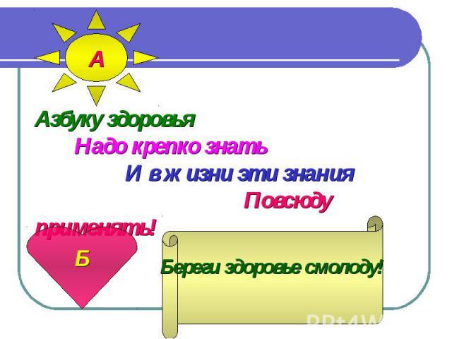 Азбуку здоровья Надо крепко знать И в жизни эти знания Повсюду применять!