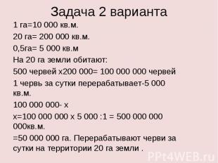Задача 2 варианта1 га=10 000 кв.м.20 га= 200 000 кв.м.0,5га= 5 000 кв.мНа 20 га